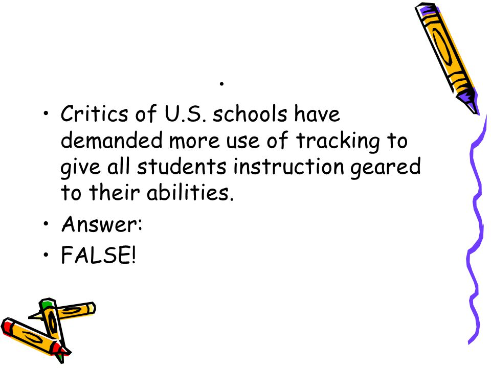 . Critics of U.S. schools have demanded more use of tracking to give all students instruction geared to their abilities. Answer: FALSE!