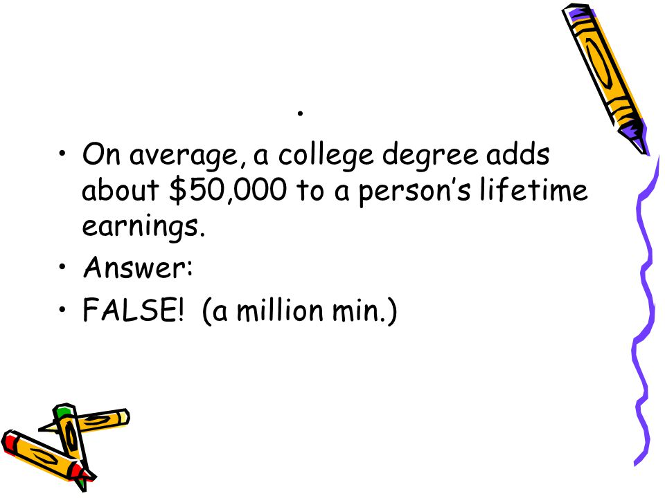 . On average, a college degree adds about $50,000 to a person's lifetime earnings. Answer: FALSE! (a million min.)
