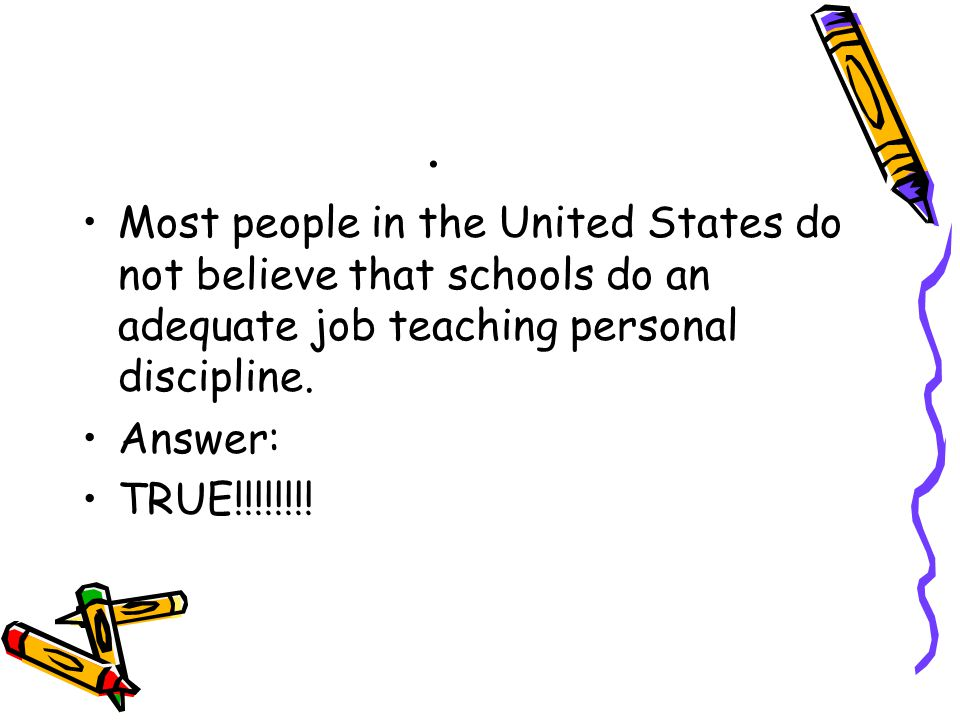 . Most people in the United States do not believe that schools do an adequate job teaching personal discipline. Answer: TRUE!!!!!!!!