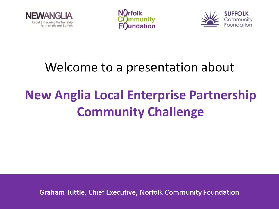 Welcome to a presentation about New Anglia Local Enterprise Partnership Community Challenge Graham Tuttle, Chief Executive, Norfolk Community Foundation