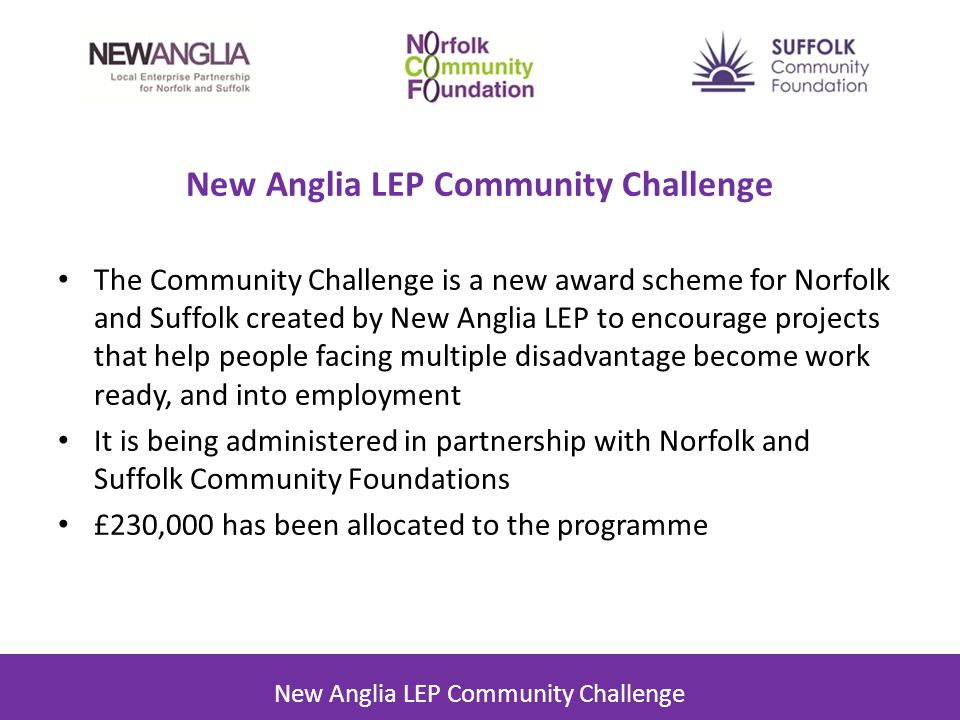 New Anglia LEP Community Challenge The Community Challenge is a new award scheme for Norfolk and Suffolk created by New Anglia LEP to encourage projects that help people facing multiple disadvantage become work ready, and into employment It is being administered in partnership with Norfolk and Suffolk Community Foundations £230,000 has been allocated to the programme New Anglia LEP Community Challenge