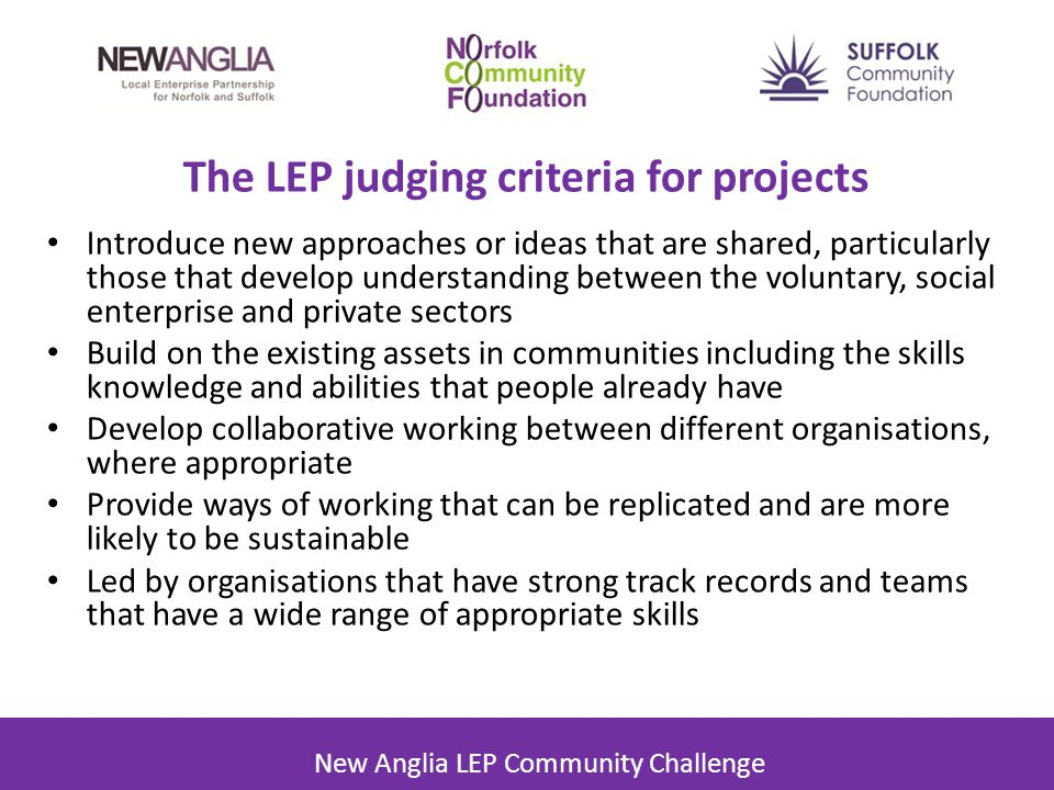 The LEP judging criteria for projects Introduce new approaches or ideas that are shared, particularly those that develop understanding between the voluntary, social enterprise and private sectors Build on the existing assets in communities including the skills knowledge and abilities that people already have Develop collaborative working between different organisations, where appropriate Provide ways of working that can be replicated and are more likely to be sustainable Led by organisations that have strong track records and teams that have a wide range of appropriate skills New Anglia LEP Community Challenge