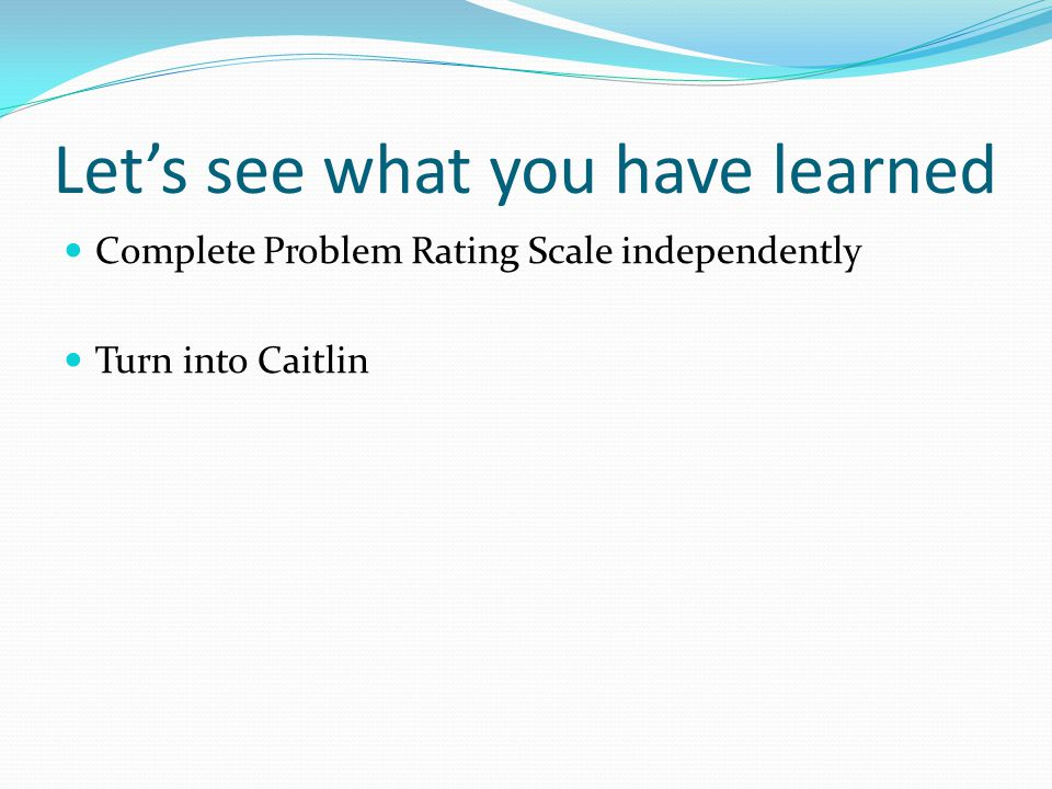 Let's see what you have learned Complete Problem Rating Scale independently Turn into Caitlin