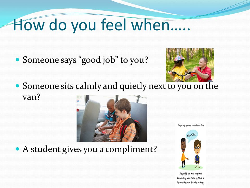 How do you feel when….. Someone says good job to you.