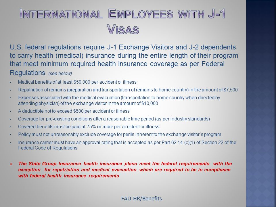 U.S. federal regulations require J-1 Exchange Visitors and J-2 dependents to carry health (medical) insurance during the entire length of their progra