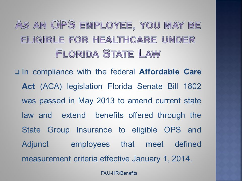  Please check the HR website www.fau.edu /hr for up to date information on FAU's Implementation of OPS Healthcare.www.fau.edu  Questions regarding OPS Healthcare can be sent to Benefits@fau.edu@fau.edu Additional information on the state and federal healthcare reform laws can be found on the following websites:  Information on State of Florida benefit options http://www.myflorida.com/mybenefits/Health/Health.htm  State of Florida OPS Healthcare Implementation http://www.dms.myflorida.com/human_resource_support/state_group_ insurance  U.S.