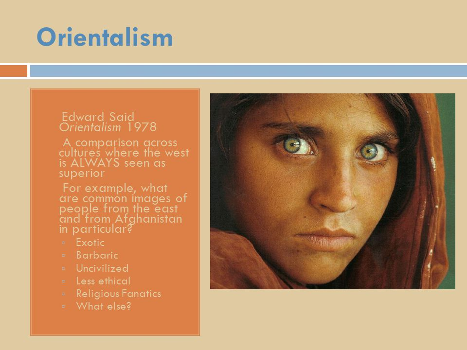 Orientalism Edward Said Orientalism 1978  A comparison across cultures where the west is ALWAYS seen as superior  For example, what are common images of people from the east and from Afghanistan in particular.