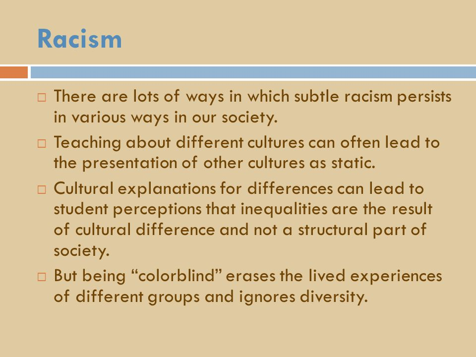 Racism  There are lots of ways in which subtle racism persists in various ways in our society.