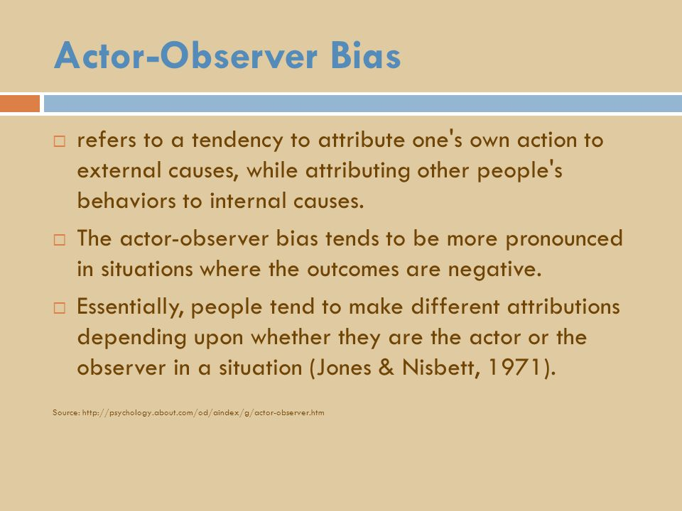 Actor-Observer Bias  refers to a tendency to attribute one s own action to external causes, while attributing other people s behaviors to internal causes.