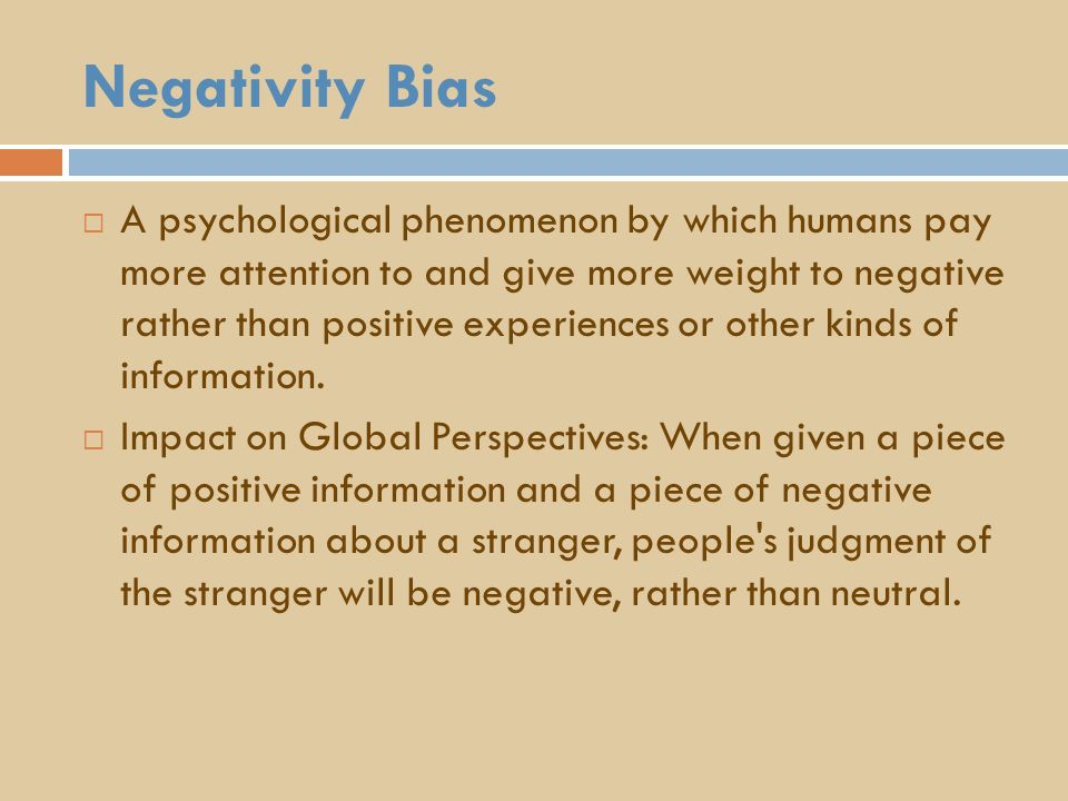 Negativity Bias  A psychological phenomenon by which humans pay more attention to and give more weight to negative rather than positive experiences or other kinds of information.