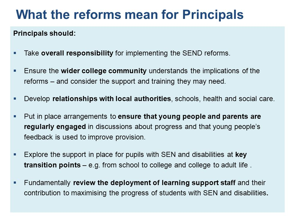 What the reforms mean for Principals Principals should:  Take overall responsibility for implementing the SEND reforms.  Ensure the wider college co