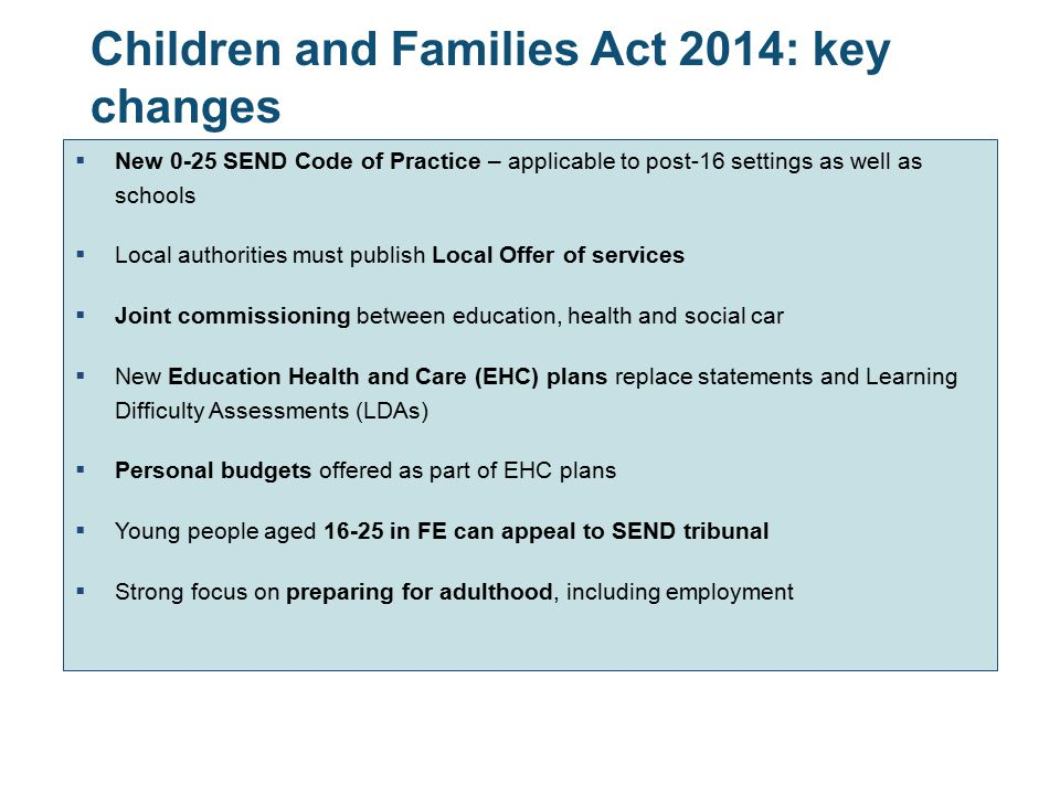 Children and Families Act 2014: key changes  New 0-25 SEND Code of Practice – applicable to post-16 settings as well as schools  Local authorities m