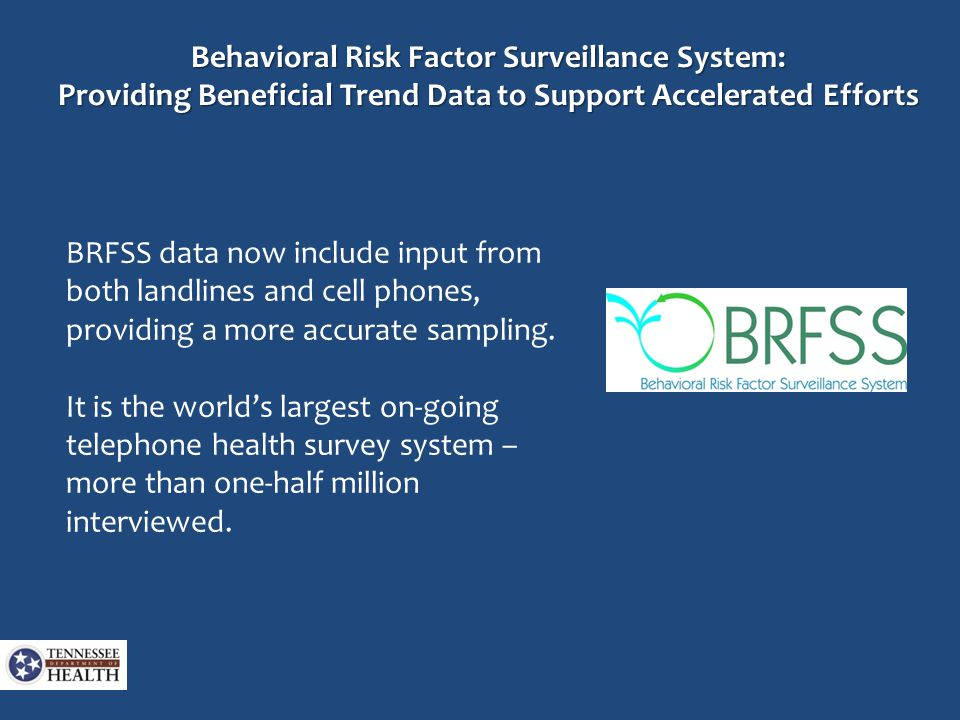 Behavioral Risk Factor Surveillance System: Providing Beneficial Trend Data to Support Accelerated Efforts BRFSS data now include input from both landlines and cell phones, providing a more accurate sampling.