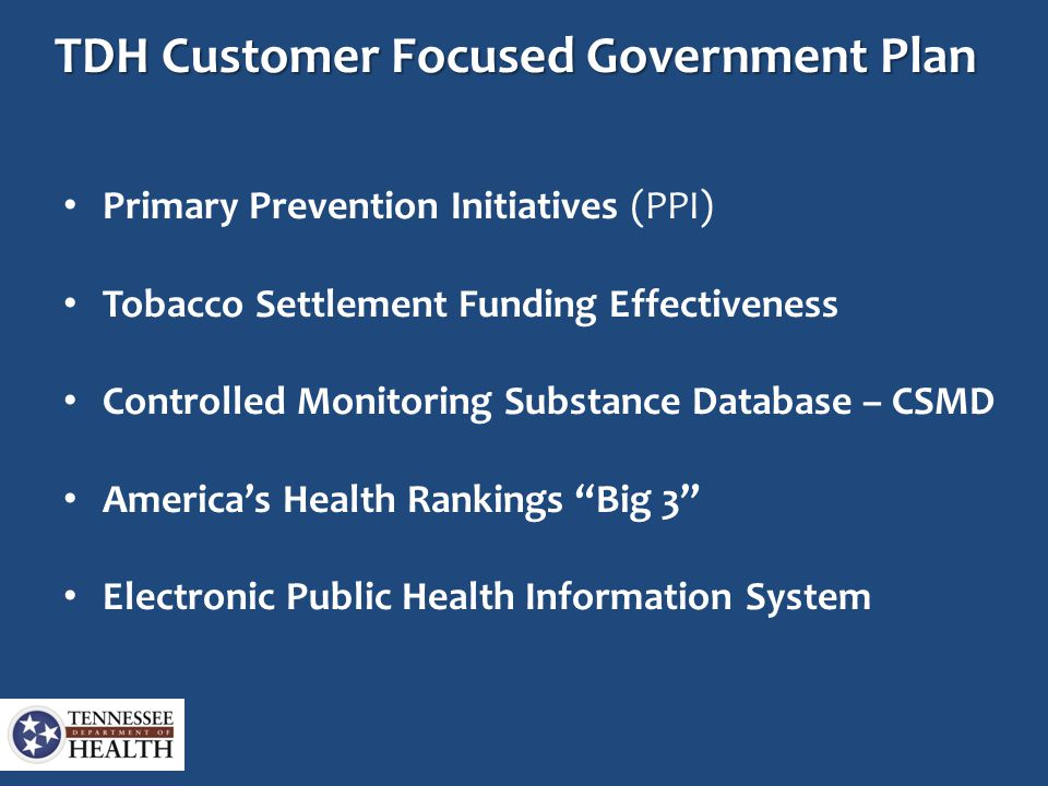 TDH Customer Focused Government Plan Primary Prevention Initiatives (PPI) Tobacco Settlement Funding Effectiveness Controlled Monitoring Substance Database – CSMD America's Health Rankings Big 3 Electronic Public Health Information System