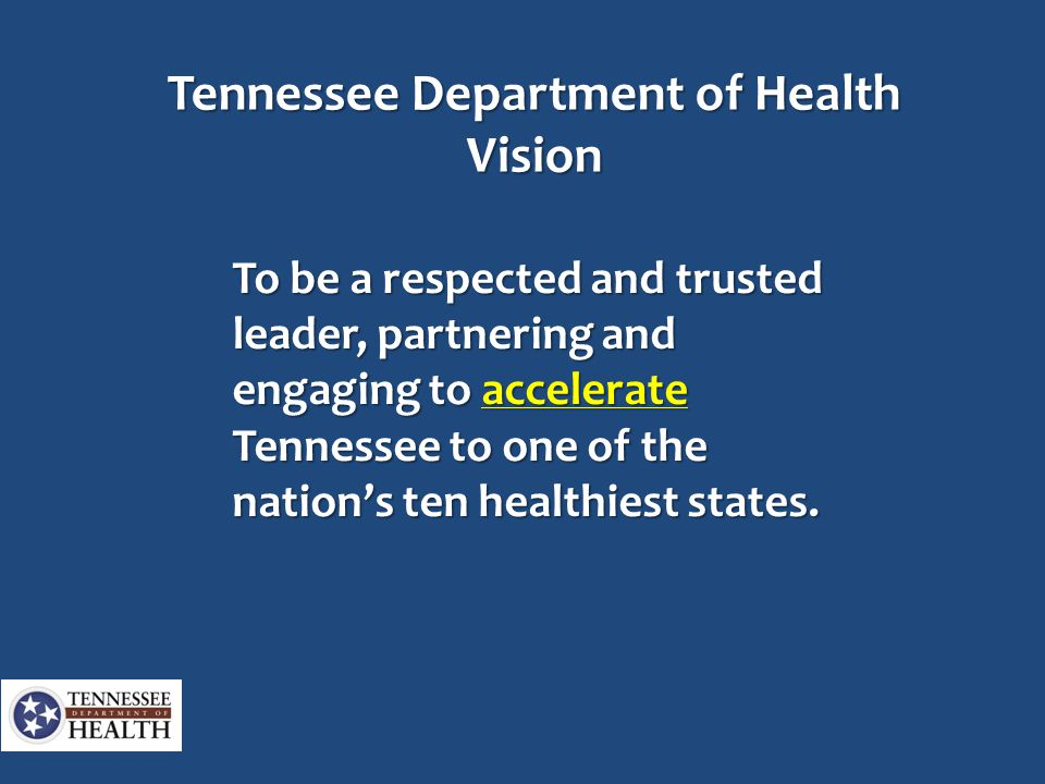 Tennessee Department of Health Vision To be a respected and trusted leader, partnering and engaging to accelerate Tennessee to one of the nation's ten healthiest states.