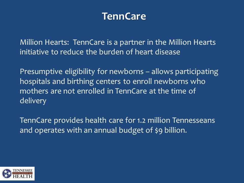 TennCare Million Hearts: TennCare is a partner in the Million Hearts initiative to reduce the burden of heart disease Presumptive eligibility for newborns – allows participating hospitals and birthing centers to enroll newborns who mothers are not enrolled in TennCare at the time of delivery TennCare provides health care for 1.2 million Tennesseans and operates with an annual budget of $9 billion.