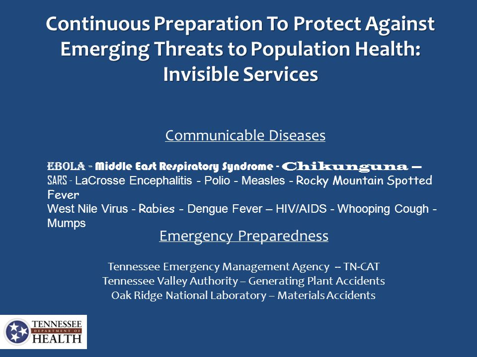 Continuous Preparation To Protect Against Emerging Threats to Population Health: Invisible Services Communicable Diseases Ebola - Middle East Respiratory Syndrome - Chikunguna – SARS - LaCrosse Encephalitis - Polio - Measles - Rocky Mountain Spotted Fever West Nile Virus - Rabies - Dengue Fever – HIV/AIDS - Whooping Cough - Mumps Emergency Preparedness Tennessee Emergency Management Agency -- TN-CAT Tennessee Valley Authority – Generating Plant Accidents Oak Ridge National Laboratory – Materials Accidents