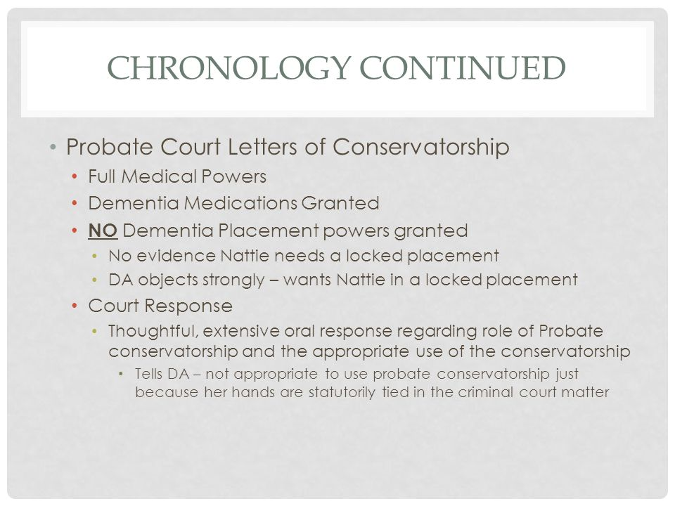 CHRONOLOGY CONTINUED Probate Court Letters of Conservatorship Full Medical Powers Dementia Medications Granted NO Dementia Placement powers granted No