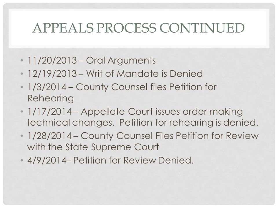 APPEALS PROCESS CONTINUED 11/20/2013 – Oral Arguments 12/19/2013 – Writ of Mandate is Denied 1/3/2014 – County Counsel files Petition for Rehearing 1/