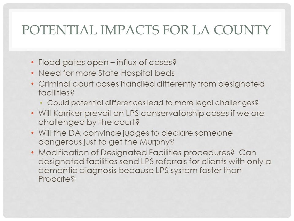POTENTIAL IMPACTS FOR LA COUNTY Flood gates open – influx of cases? Need for more State Hospital beds Criminal court cases handled differently from de