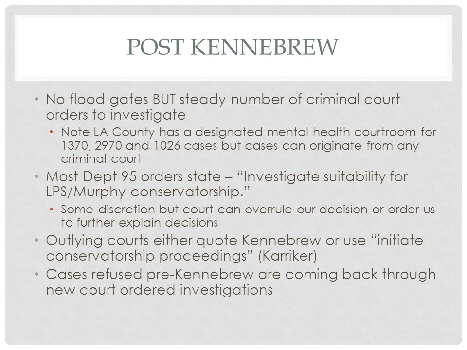 POST KENNEBREW No flood gates BUT steady number of criminal court orders to investigate Note LA County has a designated mental health courtroom for 13
