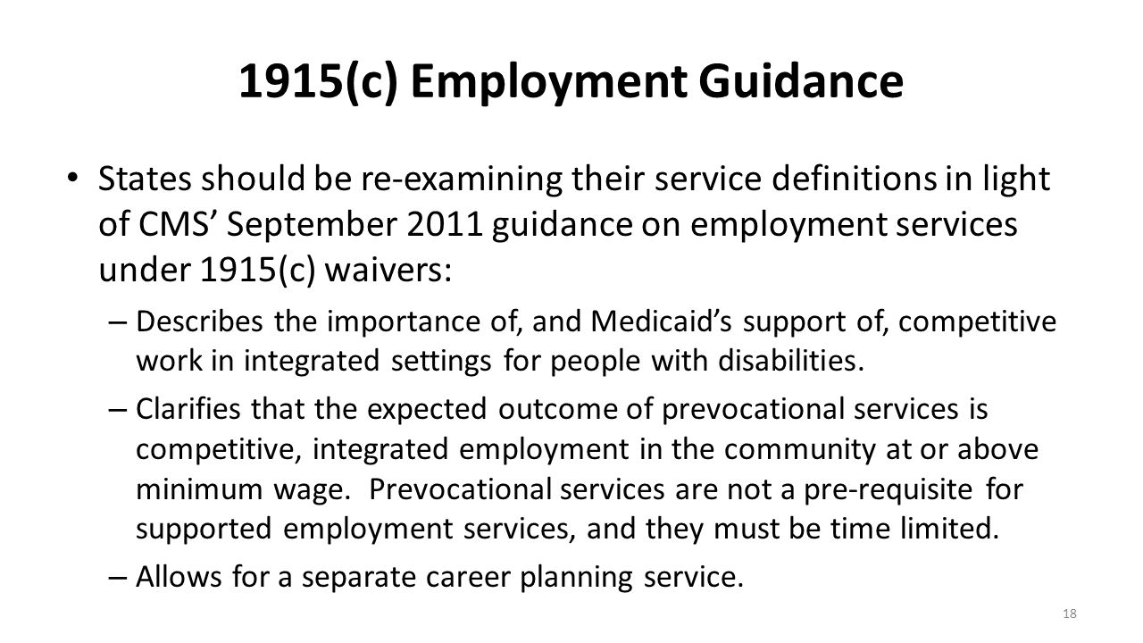 1915(c) Employment Guidance States should be re-examining their service definitions in light of CMS' September 2011 guidance on employment services un