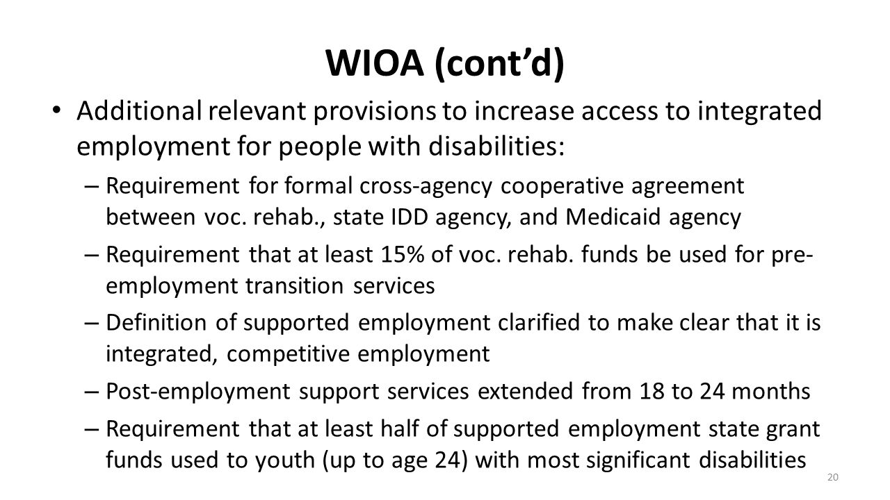 WIOA (cont'd) Additional relevant provisions to increase access to integrated employment for people with disabilities: – Requirement for formal cross-