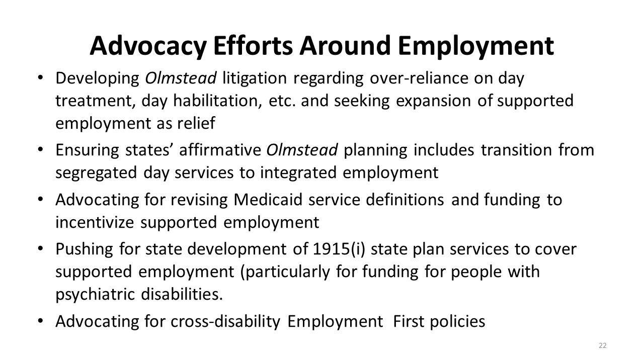 Advocacy Efforts Around Employment Developing Olmstead litigation regarding over-reliance on day treatment, day habilitation, etc. and seeking expansi