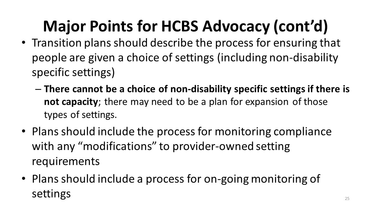 Major Points for HCBS Advocacy (cont'd) Transition plans should describe the process for ensuring that people are given a choice of settings (includin