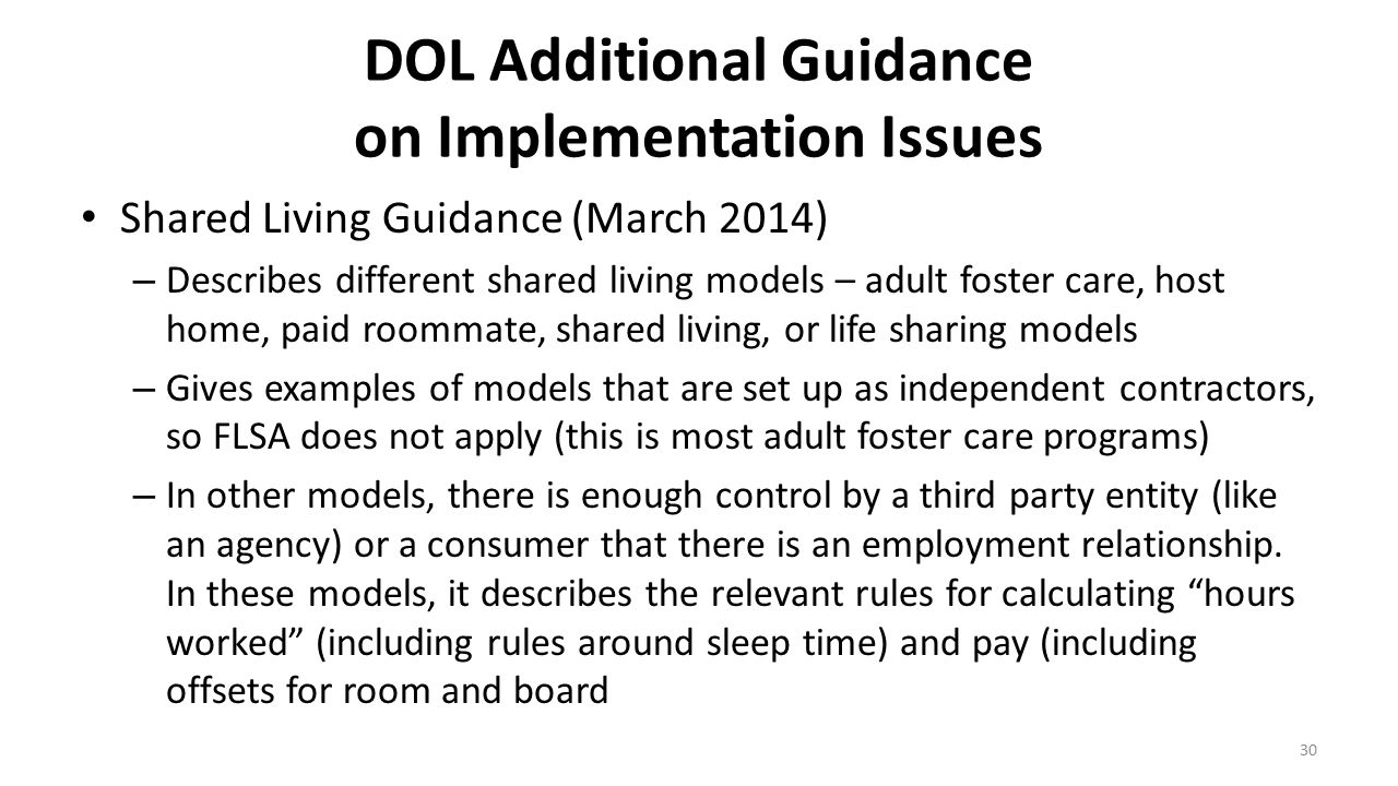 DOL Additional Guidance on Implementation Issues Shared Living Guidance (March 2014) – Describes different shared living models – adult foster care, h