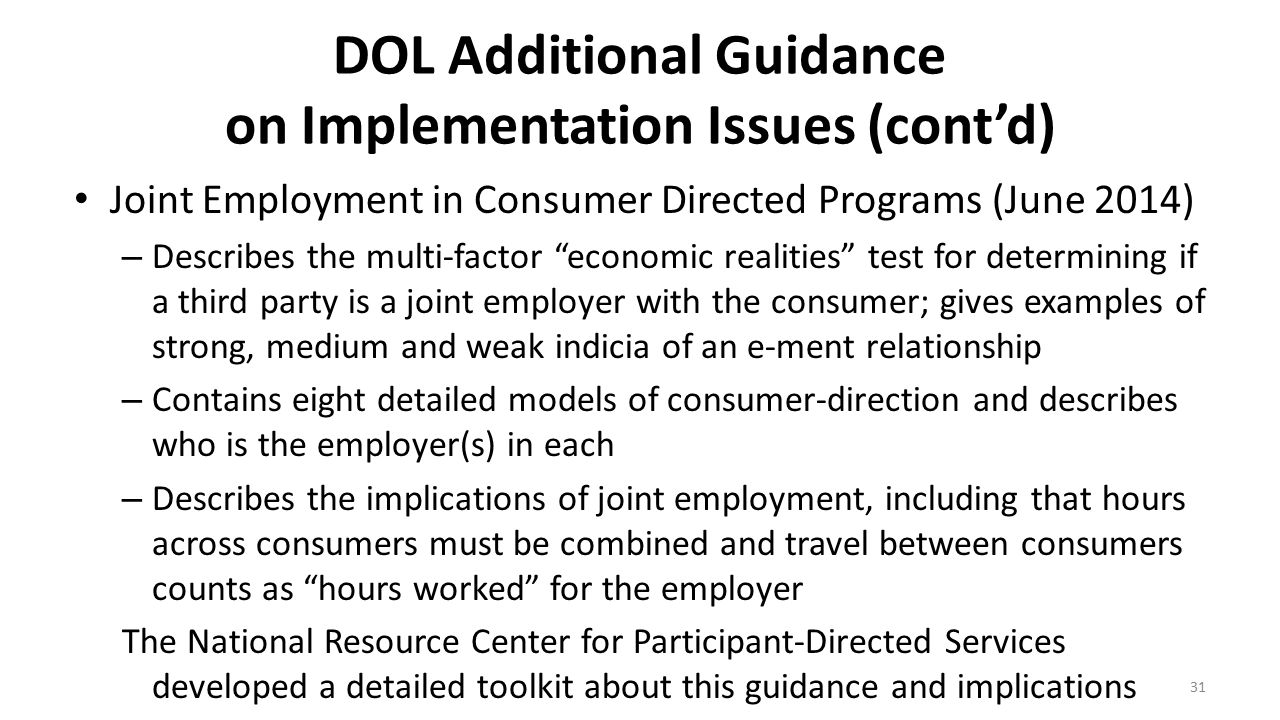 """DOL Additional Guidance on Implementation Issues (cont'd) Joint Employment in Consumer Directed Programs (June 2014) – Describes the multi-factor """"eco"""