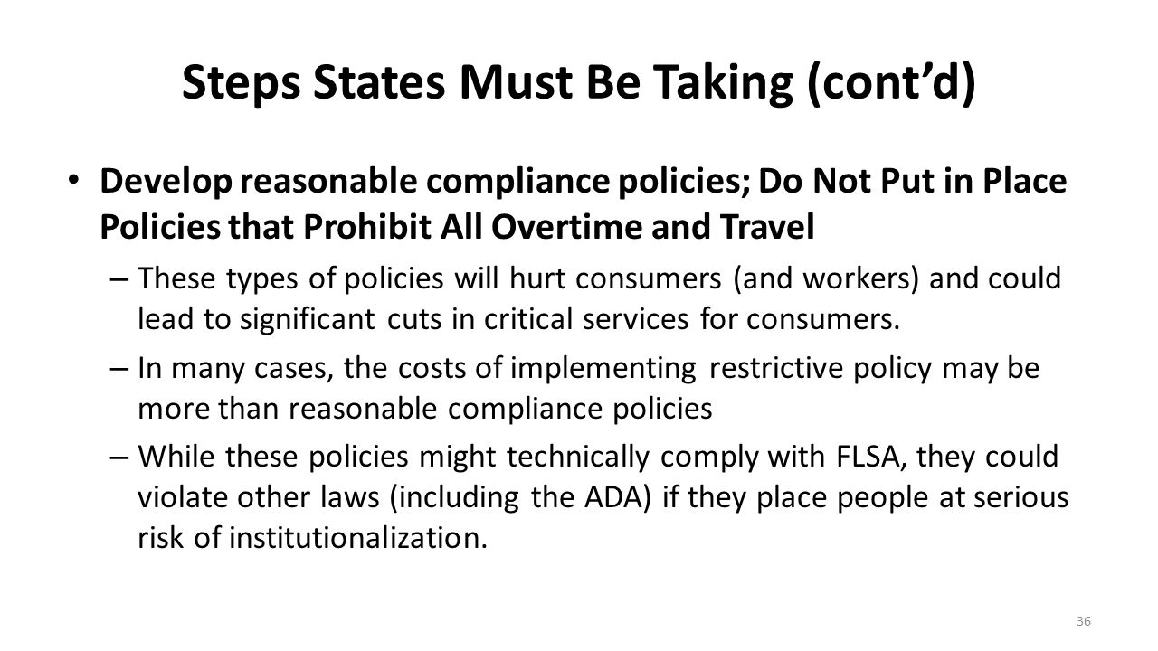 Steps States Must Be Taking (cont'd) Develop reasonable compliance policies; Do Not Put in Place Policies that Prohibit All Overtime and Travel – Thes