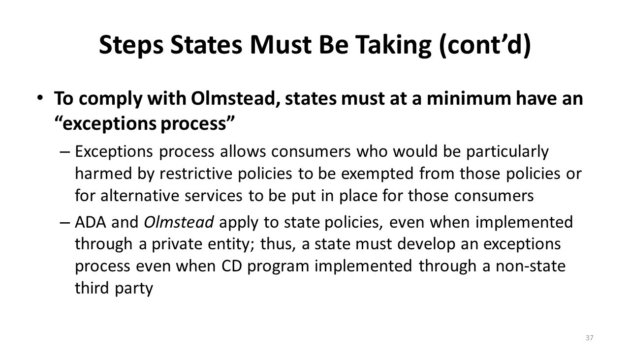 """Steps States Must Be Taking (cont'd) To comply with Olmstead, states must at a minimum have an """"exceptions process"""" – Exceptions process allows consum"""
