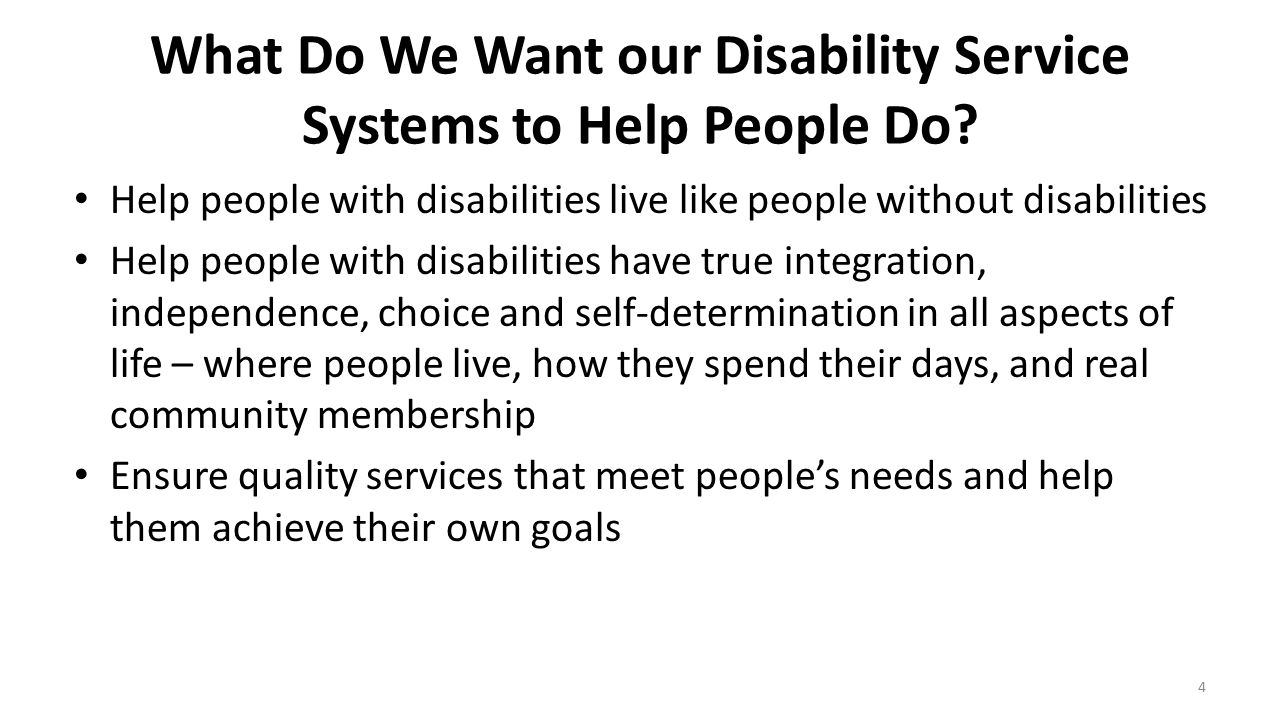 What Do We Want our Disability Service Systems to Help People Do? Help people with disabilities live like people without disabilities Help people with