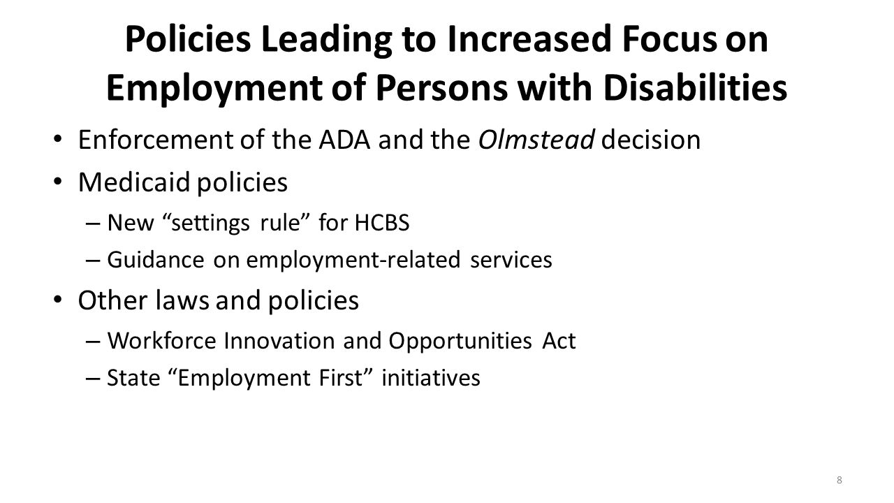 Policies Leading to Increased Focus on Employment of Persons with Disabilities Enforcement of the ADA and the Olmstead decision Medicaid policies – Ne