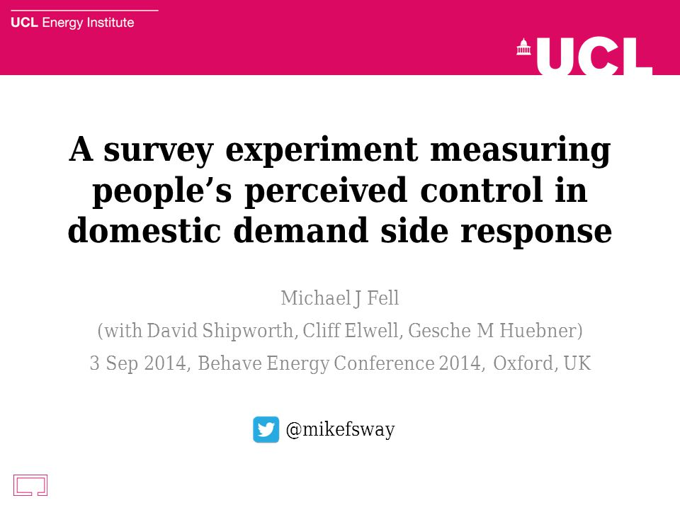 A survey experiment measuring people's perceived control in domestic demand side response Michael J Fell (with David Shipworth, Cliff Elwell, Gesche M Huebner) 3 Sep 2014, Behave Energy Conference 2014, Oxford, UK @mikefsway