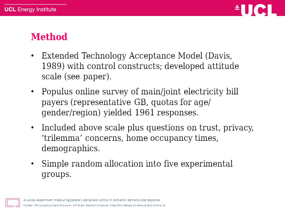 A survey experiment measuring people's perceived control in domestic demand side response Michael J Fell (co-authors David Shipworth, Cliff Elwell, Gesche M Huebner), 3 Sep 2014, Behave Conference 2014, Oxford, UK Method Extended Technology Acceptance Model (Davis, 1989) with control constructs; developed attitude scale (see paper).