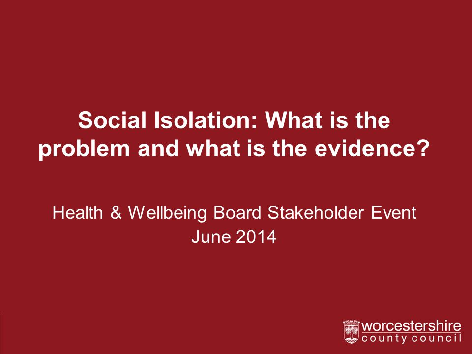 Social Isolation: What is the problem and what is the evidence? Health & Wellbeing Board Stakeholder Event June 2014