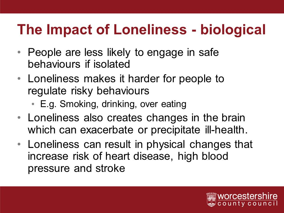 The Impact of Loneliness - biological People are less likely to engage in safe behaviours if isolated Loneliness makes it harder for people to regulate risky behaviours E.g.