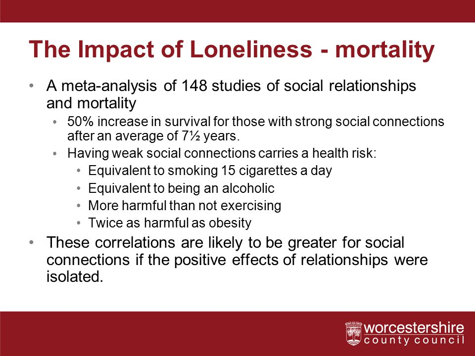 The Impact of Loneliness - mortality A meta-analysis of 148 studies of social relationships and mortality 50% increase in survival for those with stro
