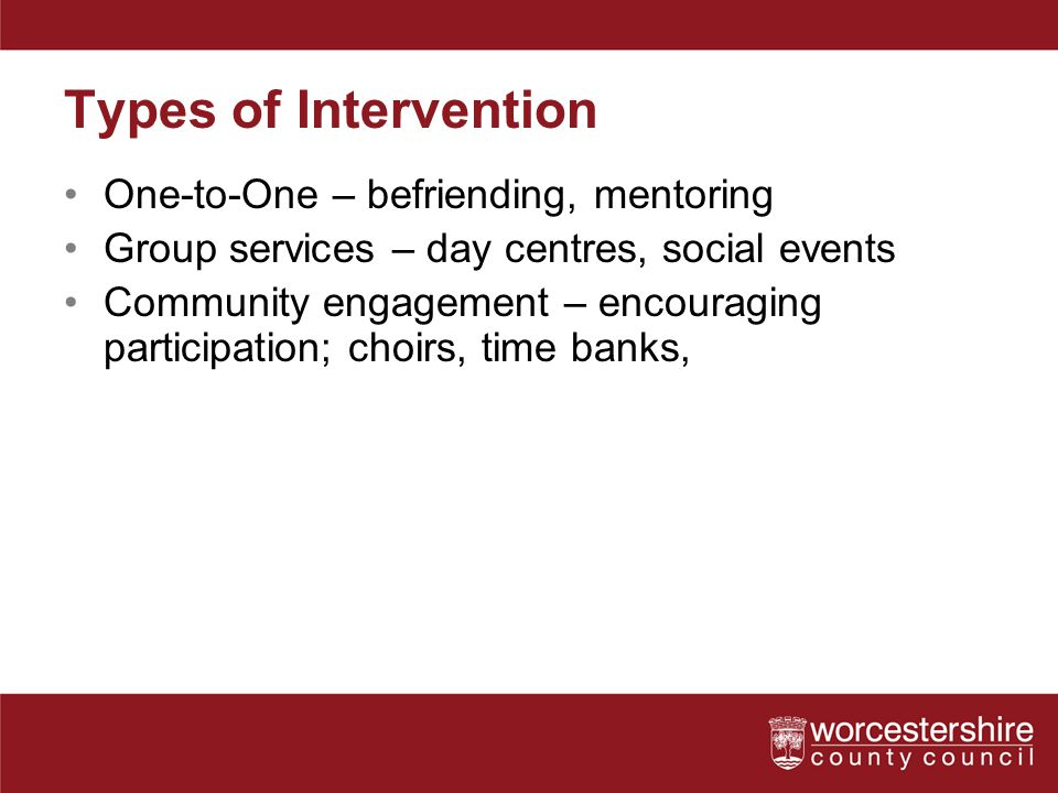 Types of Intervention One-to-One – befriending, mentoring Group services – day centres, social events Community engagement – encouraging participation; choirs, time banks,