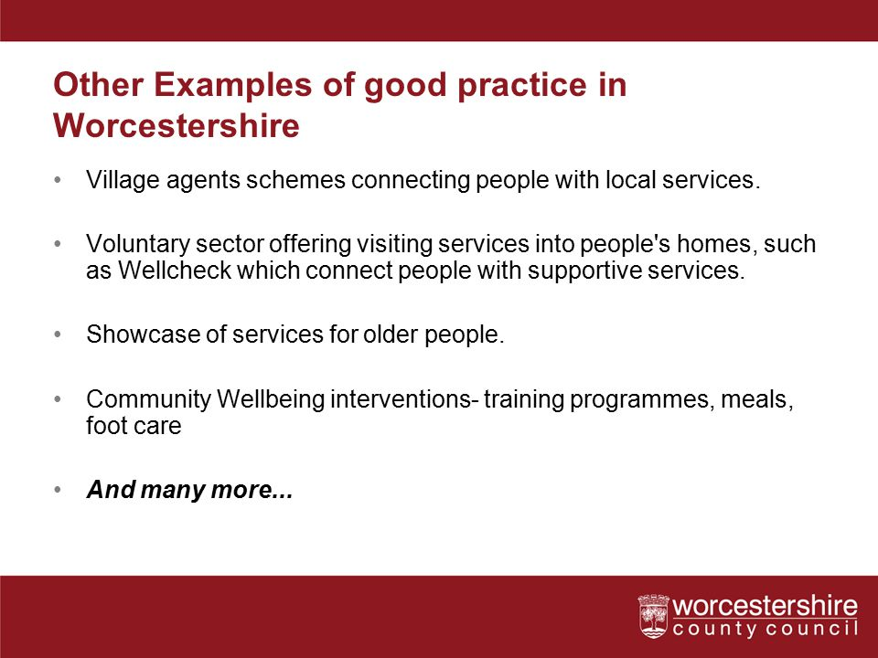 Other Examples of good practice in Worcestershire Village agents schemes connecting people with local services.
