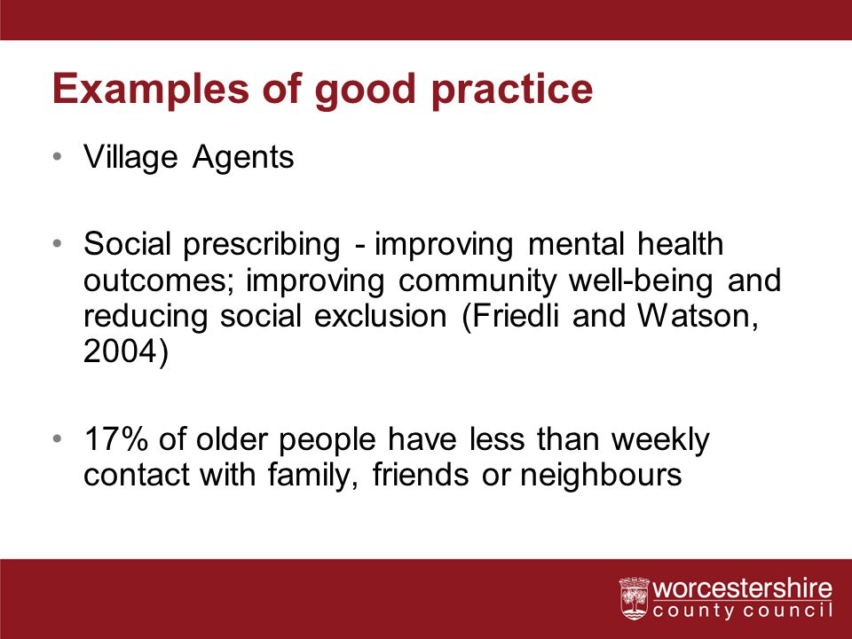 Examples of good practice Village Agents Social prescribing - improving mental health outcomes; improving community well-being and reducing social exc