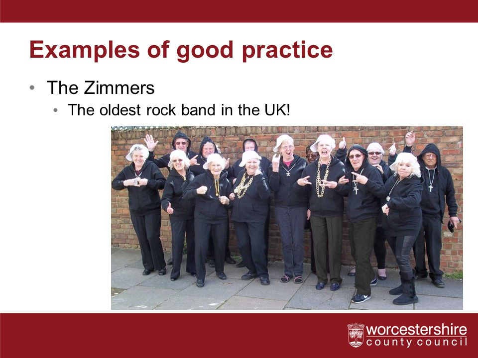 Examples of good practice The Zimmers The oldest rock band in the UK!