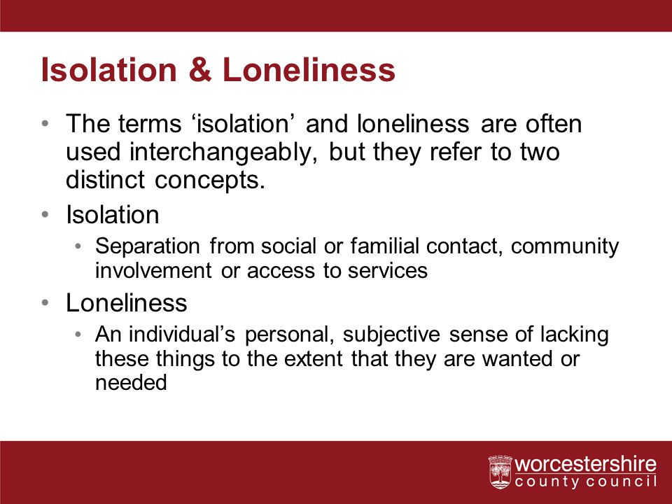 Isolation & Loneliness The terms 'isolation' and loneliness are often used interchangeably, but they refer to two distinct concepts. Isolation Separat