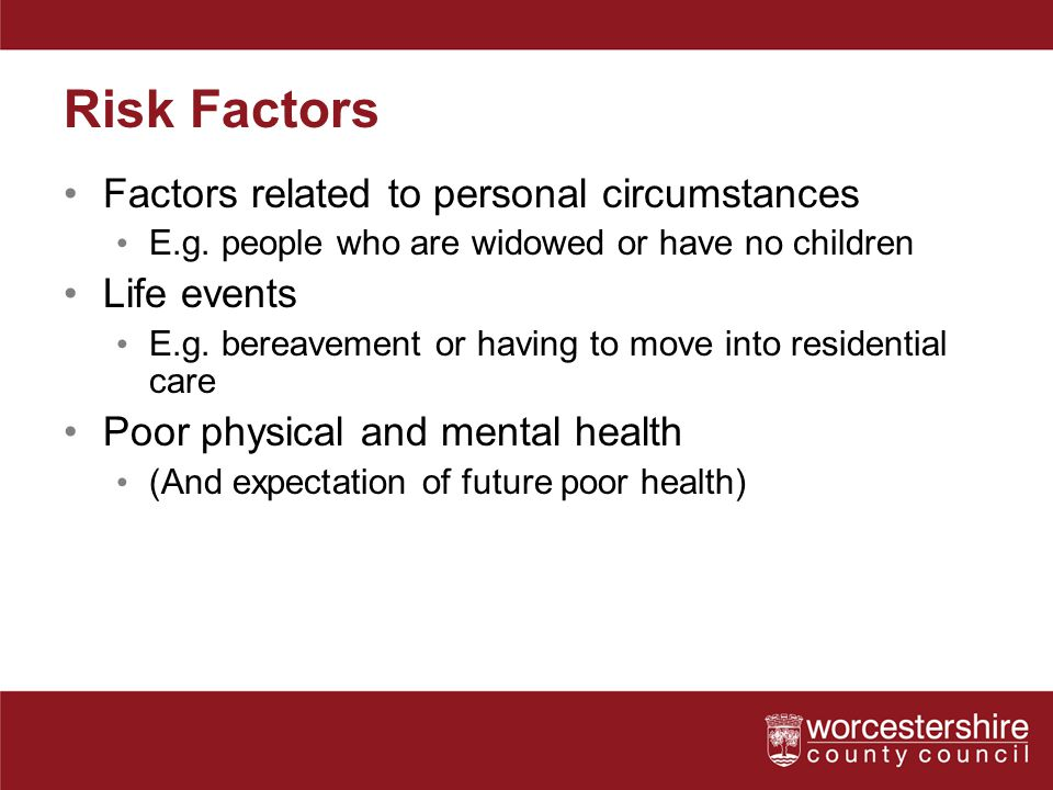Risk Factors Factors related to personal circumstances E.g. people who are widowed or have no children Life events E.g. bereavement or having to move