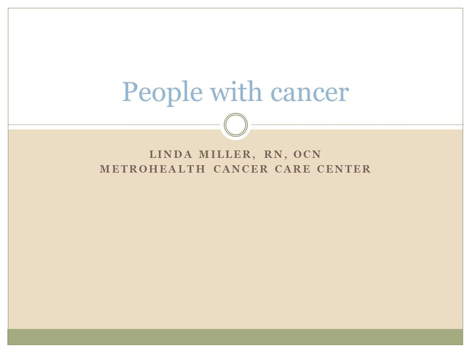 LINDA MILLER, RN, OCN METROHEALTH CANCER CARE CENTER People with cancer