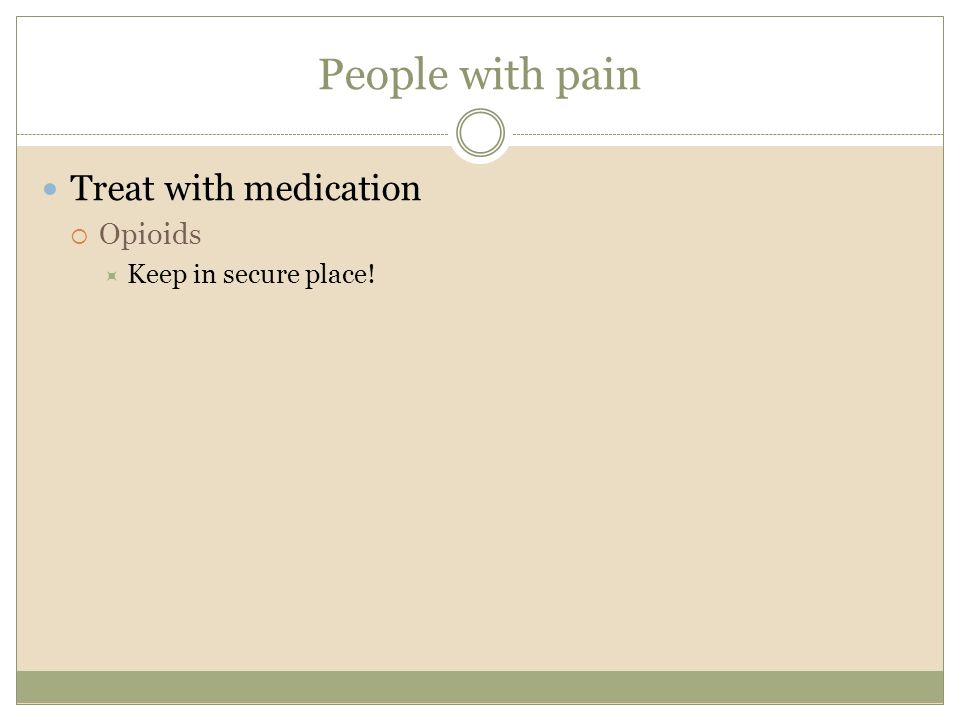 People with pain Treat with medication  Opioids  Keep in secure place!