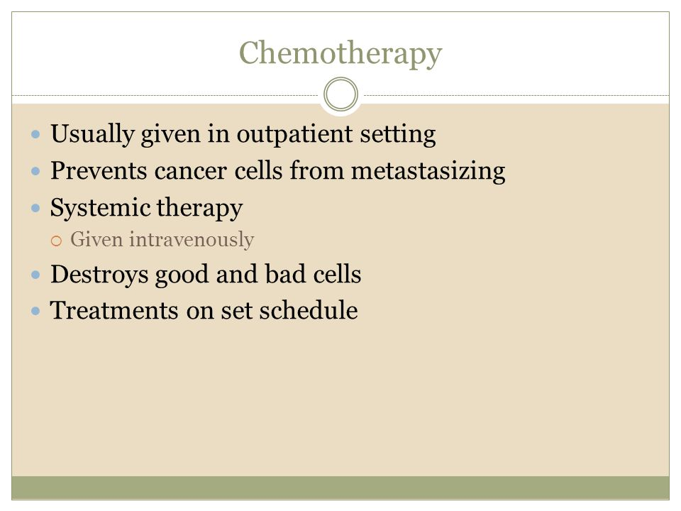Chemotherapy Usually given in outpatient setting Prevents cancer cells from metastasizing Systemic therapy  Given intravenously Destroys good and bad cells Treatments on set schedule