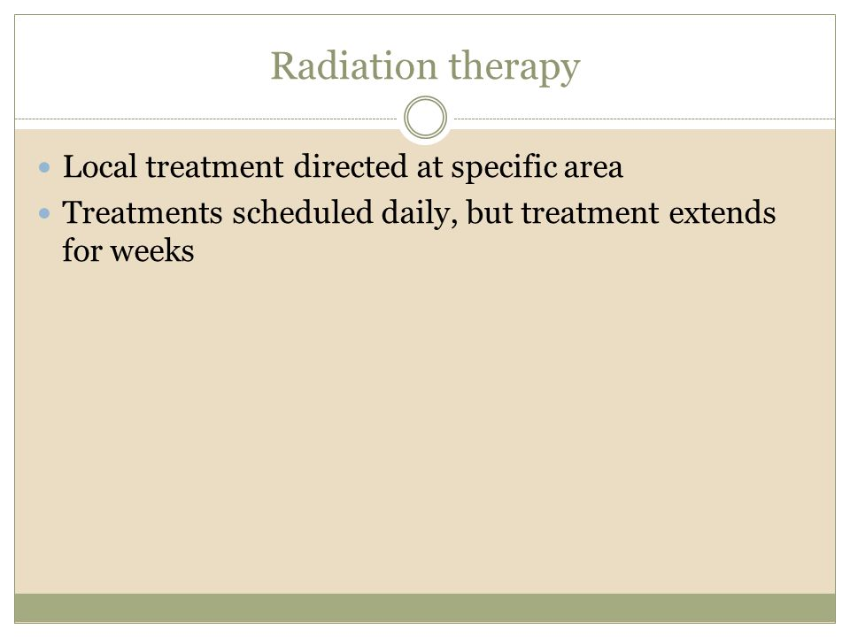 Radiation therapy Local treatment directed at specific area Treatments scheduled daily, but treatment extends for weeks
